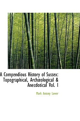 A Compendious History of Sussex: Topographical, Archological & Anecdotical Vol. I written by Mark Antony Lower