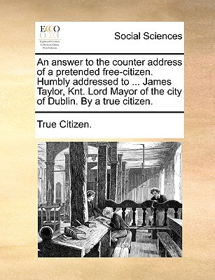 An  Answer to the Counter Address of a Pretended Free-Citizen. Humbly Addressed to ... James Taylor, Knt. Lord Mayor of the City of Dublin. by a True written by True Citizen, Citizen