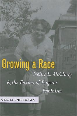 Growing a Race: Nellie L. Mcclung and the Fiction of Eugenic Feminism book written by Cecily Devereux