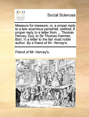 Measure for Measure; Or, a Proper Reply to a Late Scurrilous Pamphlet, Entitled, a Proper Reply to a Letter from ... Thomas Hervey, Esq; To Sir Thomas written by Friend of MR Hervey's, Of MR Hervey's