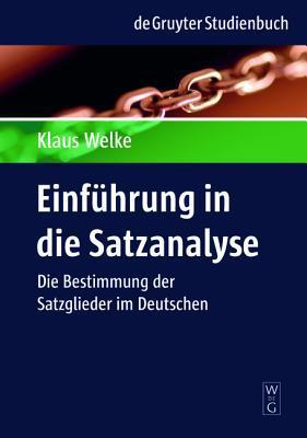 Einfa1/4hrung in Die Satzanalyse: Die Bestimmung Der Satzglieder Im Deutschen written by Welke, Klaus