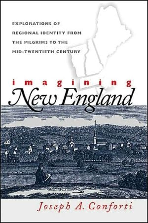 Imagining New England: Explorations of Regional Identity from the Pilgrims to the Mid-Twentieth Century book written by Joseph A. Conforti