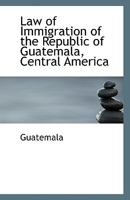 Law of Immigration of the Republic of Guatemala, Central America written by Guatemala