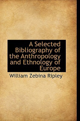 A Selected Bibliography of the Anthropology and Ethnology of Europe book written by Ripley, William Z.