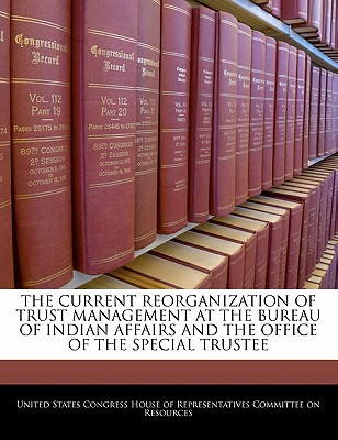 The Current Reorganization of Trust Management at the Bureau of Indian Affairs and the Office of the Special Trustee written by United States Congress House of Represen