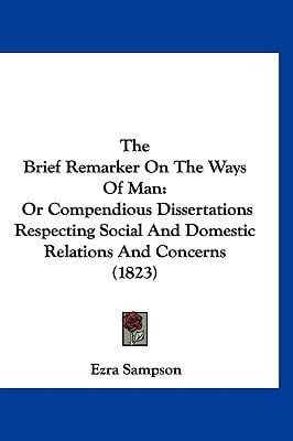 The Brief Remarker on the Ways of Man: Or Compendious Dissertations Respecting Social and Domestic Relations and Concerns (1823) book written by Sampson, Ezra