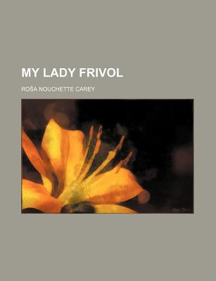 My Lady Frivol book written by Carey, Rosa Nouchette , Carey, Roa Nouchette , Carey, Ro a. Nouchette