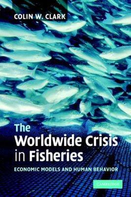 The Worldwide Crisis in Fisheries: Economic Models and Human Behavior book written by Colin W. Clark
