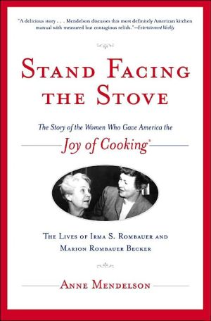Stand Facing the Stove: The Story of the Women Who Gave America The Joy of Cooking: The Lives of Erma S. Rombauer and Marion Rombauer book written by Anne Mendelson