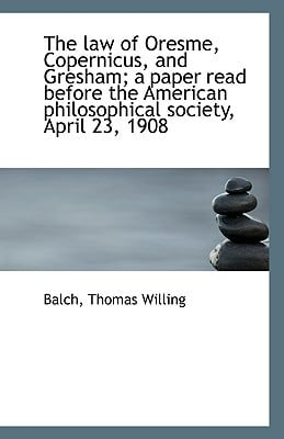 The law of Oresme, Copernicus, and Gresham; a paper read before the American philosophical s... written by Balch Thomas Willing