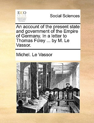 An Account of the Present State and Government of the Empire of Germany. in a Letter to Thomas Foley ... by M. Le Vassor. written by Le Vassor, Michel