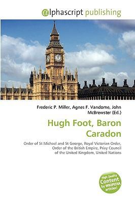 Hugh Foot, Baron Caradon book written by Miller, Frederic P. , Vandome, Agnes F. , McBrewster, John