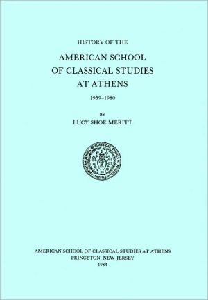 History of the American School of Classical Studies at Athens, 1939-1980 book written by Lucy Shoe Meritt