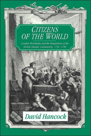 Citizens of the World: London Merchants and the Integration of the British Atlantic Community, 1735-1785 book written by David Hancock