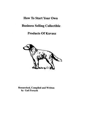 How to Start Your Own Business Selling Collectible Products of Kuvasz book written by Gail Forsyth