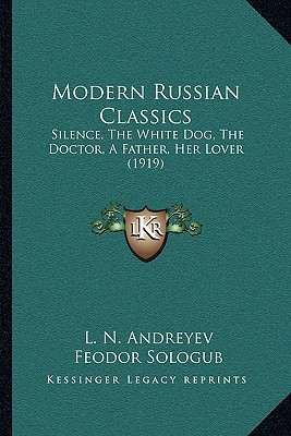 Modern Russian Classics: Silence, the White Dog, the Doctor, a Father, Her Lover (1919) written by Andreyev, Leonid , Sologub, Feodor , Goldberg, Isaac