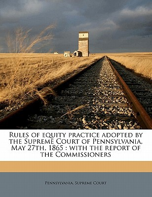 Rules of Equity Practice Adopted by the Supreme Court of Pennsylvania, May 27th, 1865: With the Report of the Commissioners book written by Pennsylvania Supreme Court