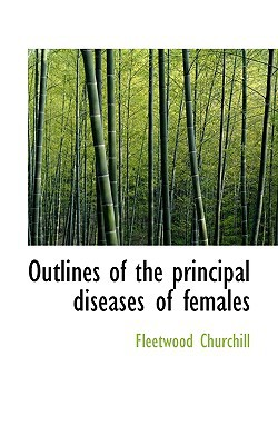 Outlines of the Principal Diseases of Females book written by Churchill, Fleetwood
