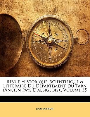 Revue Historique, Scientifique & Littraire Du Dpartement Du Tarn (Ancien Pays D'Albigeois)., Volume 15 book written by Jolibois, Jules