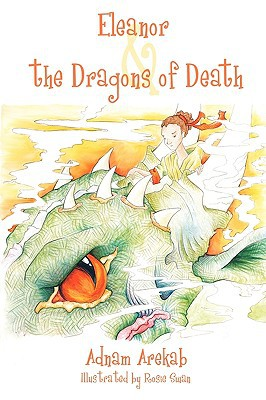 Eleanor & the Dragons of Death: The Legends of Eleanor Catherine Long Limbed, Green Eyed Dragon Slayer written by Arekab, Adnam
