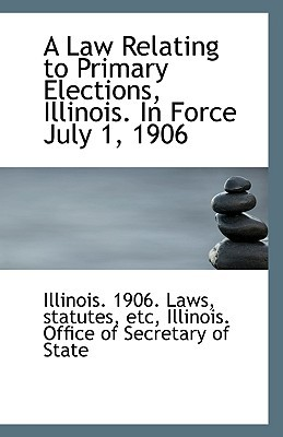 A Law Relating to Primary Elections, Illinois. In Force July 1, 1906 written by statutes etc Illinois. 1906. Laws