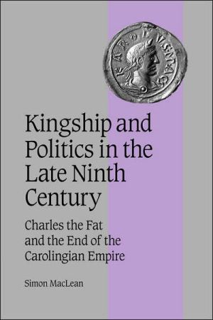 Kingship and Politics in the Late Ninth Century: Charles the Fat and the End of the Carolingian Empire book written by Simon MacLean