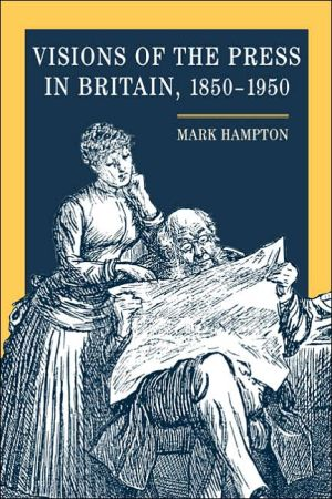 Visions of the Press in Britain, 1850-1950 book written by Mark Hampton