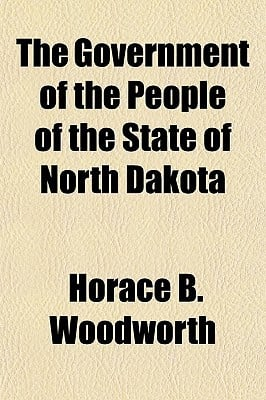 The Government of the People of the State of North Dakota written by Woodworth, Horace B.