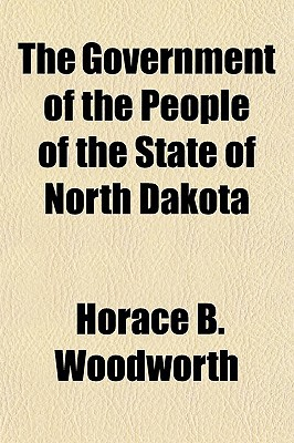 The Government of the People of the State of North Dakota book written by Woodworth, Horace B.