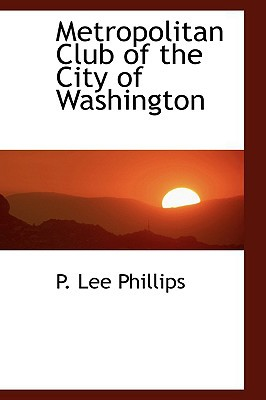 Metropolitan Club of the City of Washington book written by Phillips, P. Lee