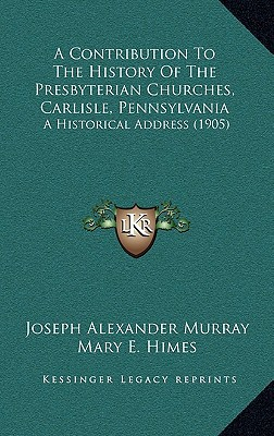 A Contribution To The History Of The Presbyterian Churches, Carlisle, Pennsylvania: A Histor... written by Joseph Alexander Murray
