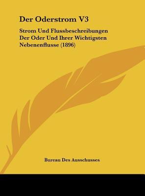 Der Oderstrom V3: Strom Und Flussbeschreibungen Der Oder Und Ihrer Wichtigsten Nebenenflusse (1896) written by Bureau Des Ausschusses, Des Ausschusses