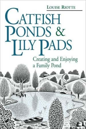 Catfish Ponds and Lily Pads: Creating and Enjoying a Family Pond book written by Louise Riotte