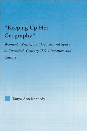 Keeping Up Her Geography: Women's Writing and Geocultural Space in Twentieth-Century U.S. Literature and Culture book written by Tanya Kennedy