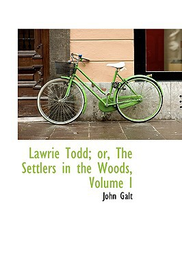 Lawrie Todd; Or, the Settlers in the Woods, Volume I book written by Galt, John