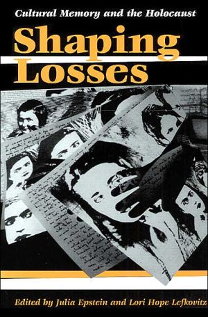 Shaping Losses: Cultural Memory and the Holocaust book written by Julia Epstein