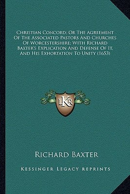 Christian Concord; Or the Agreement of the Associated Pastorchristian Concord; Or the Agreement of the Associated Pastors and Churches of Worcestershi book written by Baxter, Richard
