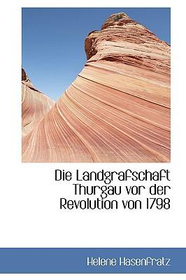 Die Landgrafschaft Thurgau VOR Der Revolution Von 1798 book written by Hasenfratz, Helene
