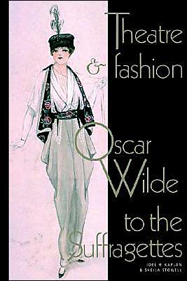 Theatre and Fashion: Oscar Wilde to the Suffragettes written by Joel H. Kaplan