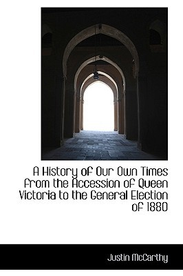 A History of Our Own Times from the Accession of Queen Victoria to the General Election of 1880 written by Justin McCarthy