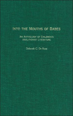 Into the Mouths of Babes: An Anthology of Children's Abolitionist Literature written by Deborah C. De Rosa