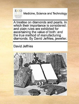 A   Treatise on Diamonds and Pearls. in Which Their Importance Is Considered: And Plain Rules Are Exhibited for Ascertaining the Value of Both: And th written by Jeffries, David
