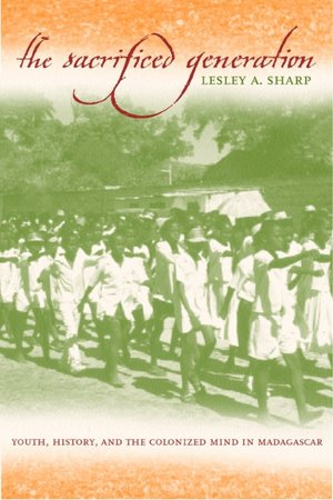Sacrificed Generation Youth, History and the Colonized Mind in Madagascar book written by Lesley A. Sharp