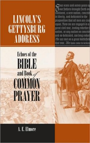 Lincoln's Gettysburg Address: Echoes of the Bible and Book of Common Prayer book written by A. E. Elmore