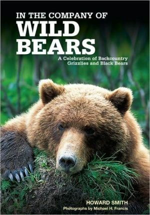 In the Company of Wild Bears: A Celebration of Backcountry Grizzlies and Black Bears book written by Howard Smith