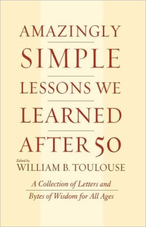 Amazingly Simple Lessons We Learned After 50 book written by William B. Toulouse