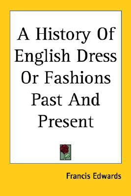 History of English Dress or Fashions past and Present written by Francis Edwards