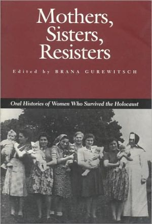 Mothers, Sisters, Resisters: Oral Histories of Women Who Survived the Holocaust (Judaic Studies Series) book written by Brana Gurewitsch
