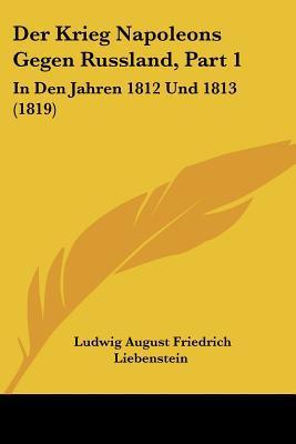 Der Krieg Napoleons Gegen Russland, Part 1: In Den Jahren 1812 Und 1813 (1819) written by Liebenstein, Ludwig August Friedrich