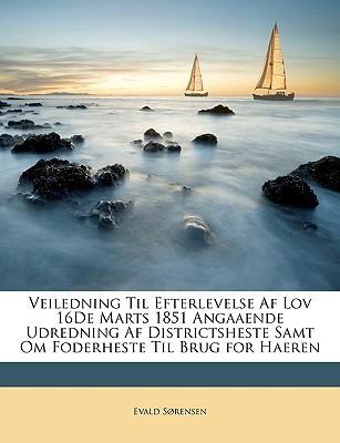 Veiledning Til Efterlevelse AF Lov 16de Marts 1851 Angaaende Udredning AF Districtsheste Samt Om Foderheste Til Brug for Haeren book written by Srensen, Evald